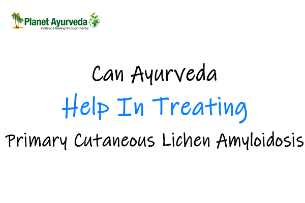 Can Ayurveda Help In Treating Primary Cutaneous Lichen Amyloidosis
